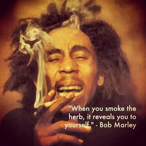 when you smoke the herb, it reveals you to yourself - Bob Marley