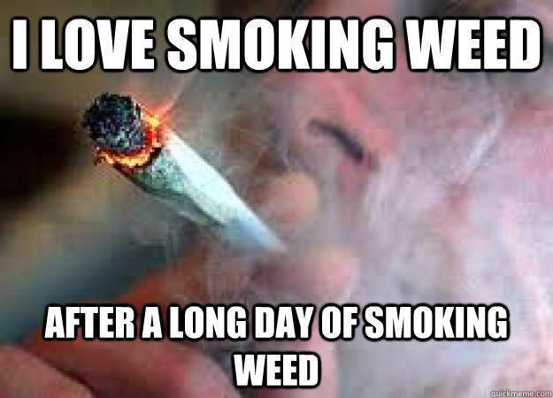 I love smoking weed after a long day of smoking weed
