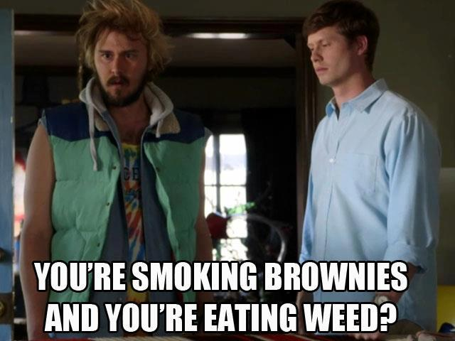 You're smoking brownies and you're eating weed?