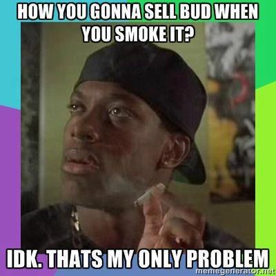 How you gonna sell bud when you smoke it?