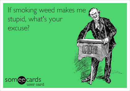 If smoking weed makes me stupid, what's your excuse?
