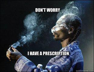 Don't worry I have a prescription