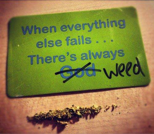 When everything else fails.. There's always weed