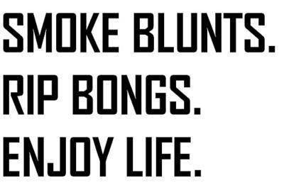 Smoke Blunts.  Rip Bongs.  Enjoy Life.