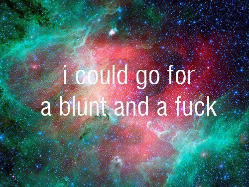 i could go for a blunt and a fuck