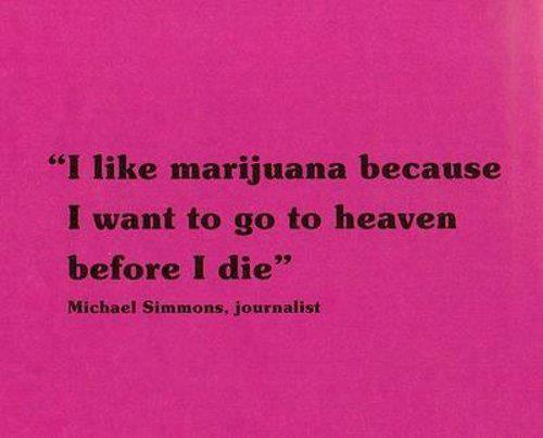 I like marijuana because I want to go to heaven before I die