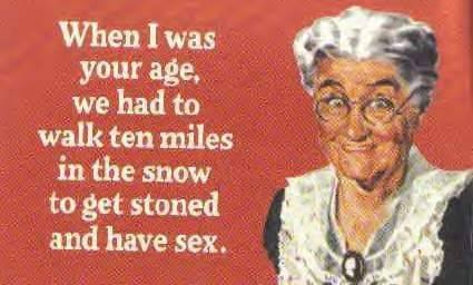We had to walk ten miles in the snow to get stoned and have sex