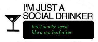 I'm just a social drinker but I smoke weed like a motherfucker