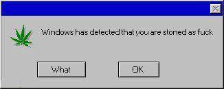 windows has detected that you are stoned as fuck