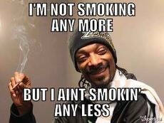 I'm not smoking any more But I ain't smokin' any less