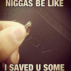 Niggas be like I saved you some