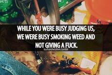 While you were busy judging us, we were busy smoking weed and not giving a fuck