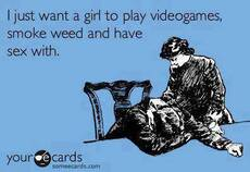 i just want a girl to play videogames, smoke weed and have sex with